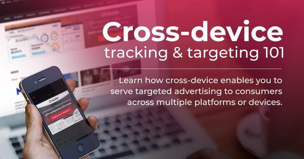 Cross-device tracking & targeting 101